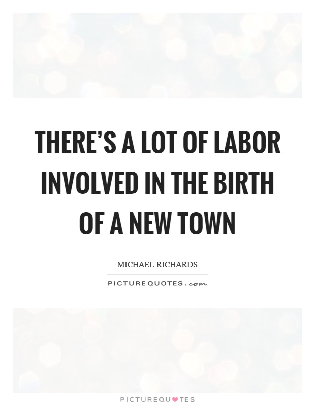There's a lot of labor involved in the birth of a new town Picture Quote #1
