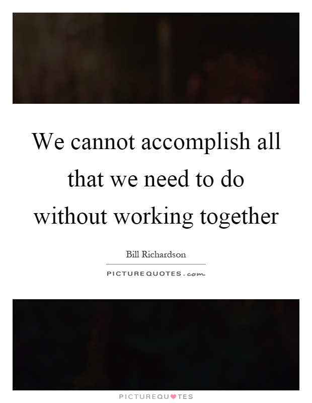 We cannot accomplish all that we need to do without working together Picture Quote #1