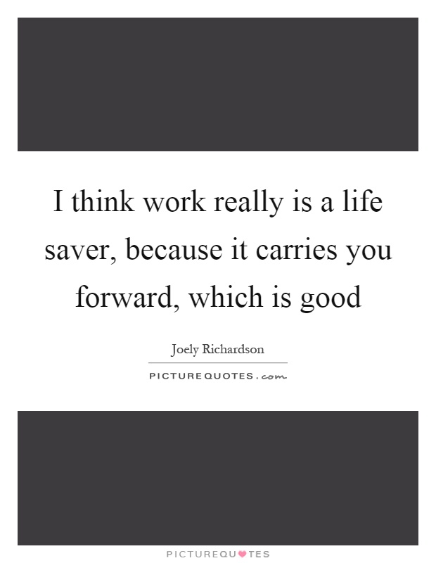 I think work really is a life saver, because it carries you forward, which is good Picture Quote #1