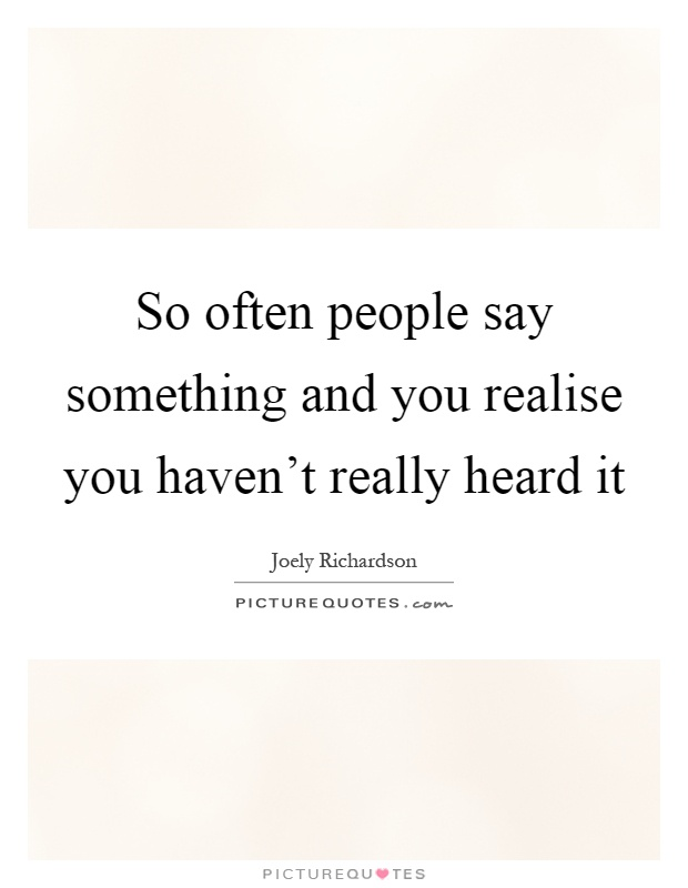 So often people say something and you realise you haven't really heard it Picture Quote #1
