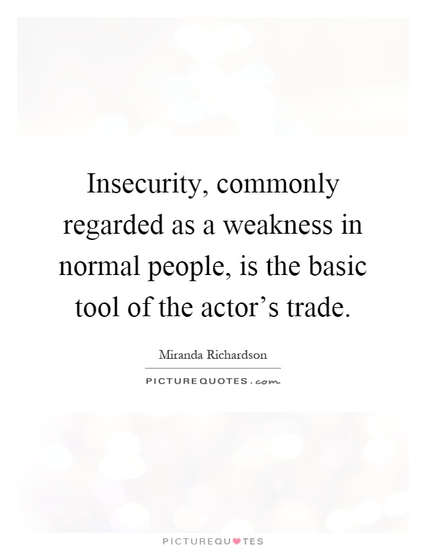 Insecurity, commonly regarded as a weakness in normal people, is the basic tool of the actor's trade Picture Quote #1