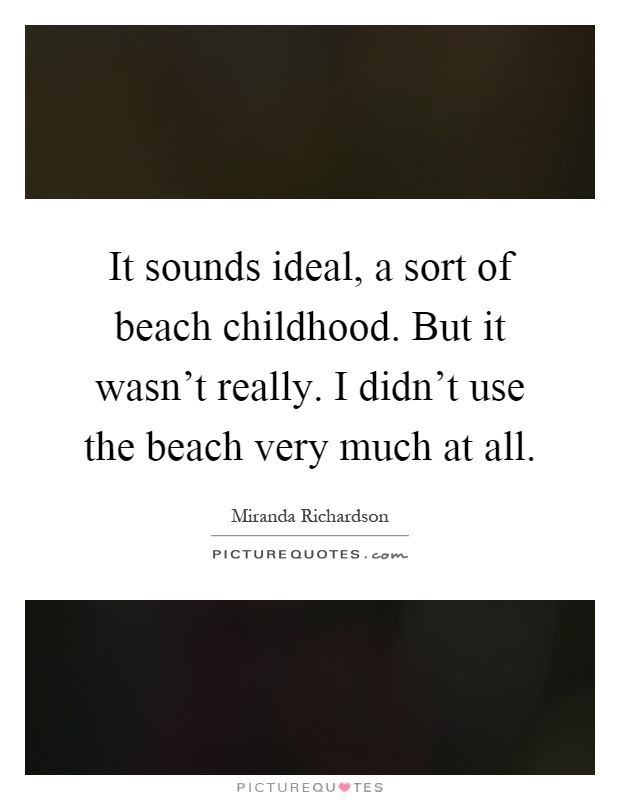 It sounds ideal, a sort of beach childhood. But it wasn't really. I didn't use the beach very much at all Picture Quote #1