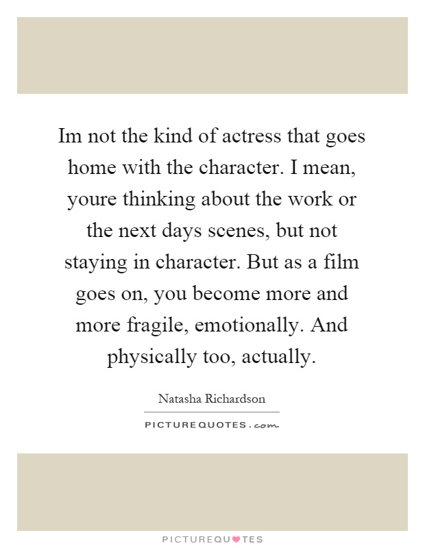 Im not the kind of actress that goes home with the character. I mean, youre thinking about the work or the next days scenes, but not staying in character. But as a film goes on, you become more and more fragile, emotionally. And physically too, actually Picture Quote #1