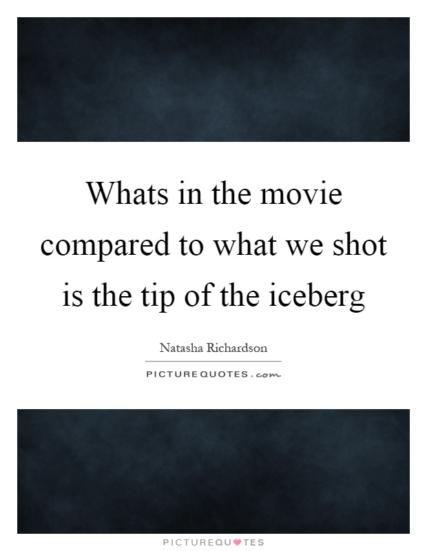 Whats in the movie compared to what we shot is the tip of the iceberg Picture Quote #1