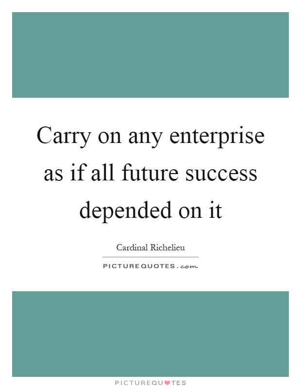 Carry on any enterprise as if all future success depended on it Picture Quote #1