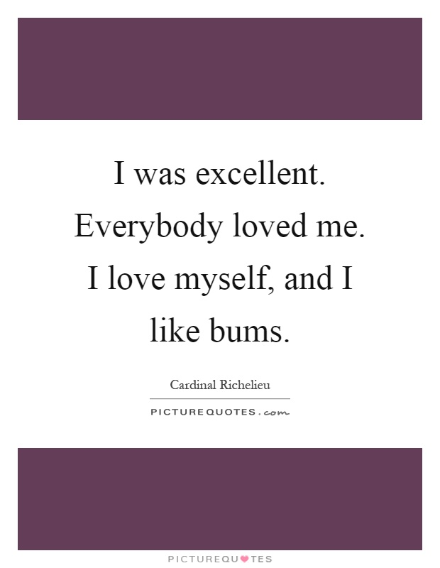 I was excellent. Everybody loved me. I love myself, and I like bums Picture Quote #1