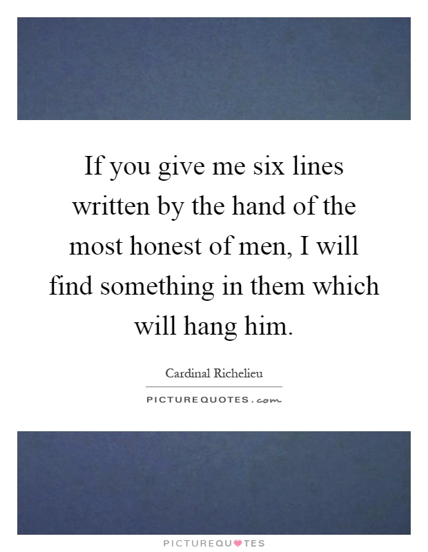 If you give me six lines written by the hand of the most honest of men, I will find something in them which will hang him Picture Quote #1
