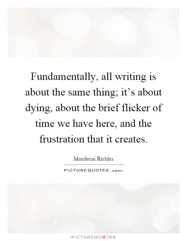 Fundamentally, all writing is about the same thing; it's about dying, about the brief flicker of time we have here, and the frustration that it creates Picture Quote #1
