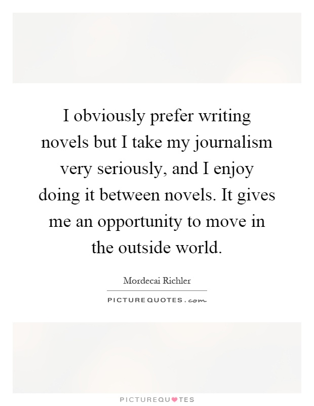 I obviously prefer writing novels but I take my journalism very seriously, and I enjoy doing it between novels. It gives me an opportunity to move in the outside world Picture Quote #1
