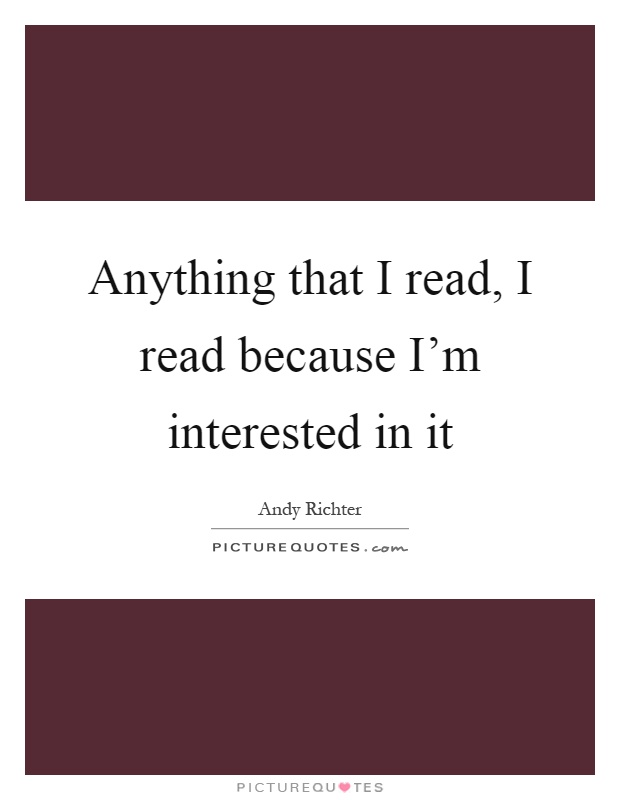 Anything that I read, I read because I'm interested in it Picture Quote #1
