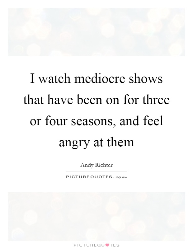 I watch mediocre shows that have been on for three or four seasons, and feel angry at them Picture Quote #1
