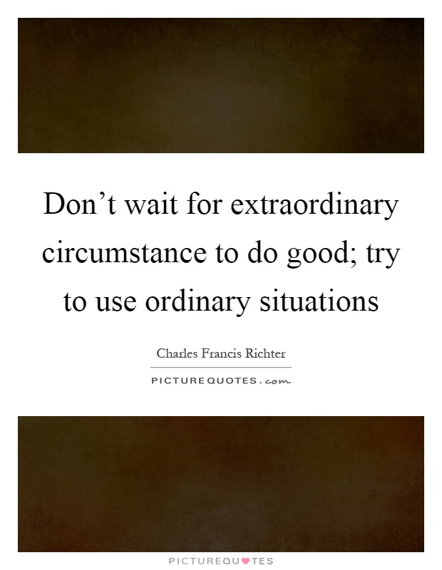 Don't wait for extraordinary circumstance to do good; try to use ordinary situations Picture Quote #1