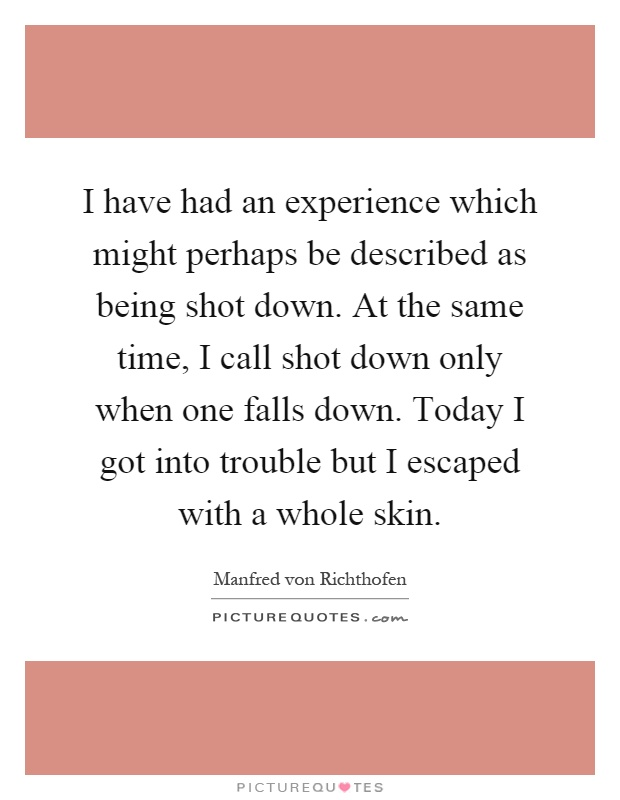 I have had an experience which might perhaps be described as being shot down. At the same time, I call shot down only when one falls down. Today I got into trouble but I escaped with a whole skin Picture Quote #1