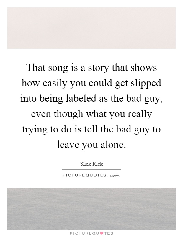 That song is a story that shows how easily you could get slipped into being labeled as the bad guy, even though what you really trying to do is tell the bad guy to leave you alone Picture Quote #1