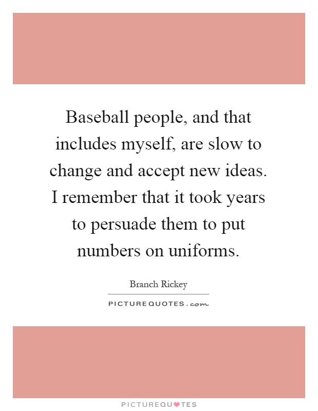 Baseball people, and that includes myself, are slow to change and accept new ideas. I remember that it took years to persuade them to put numbers on uniforms Picture Quote #1