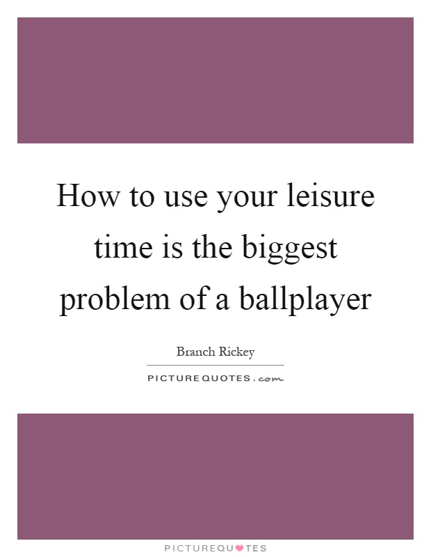 How to use your leisure time is the biggest problem of a ballplayer Picture Quote #1