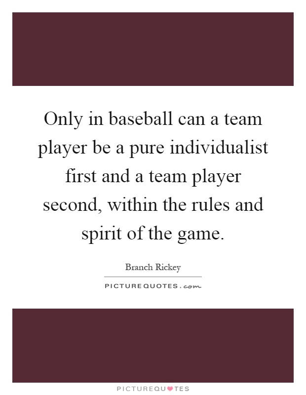 Only in baseball can a team player be a pure individualist first and a team player second, within the rules and spirit of the game Picture Quote #1