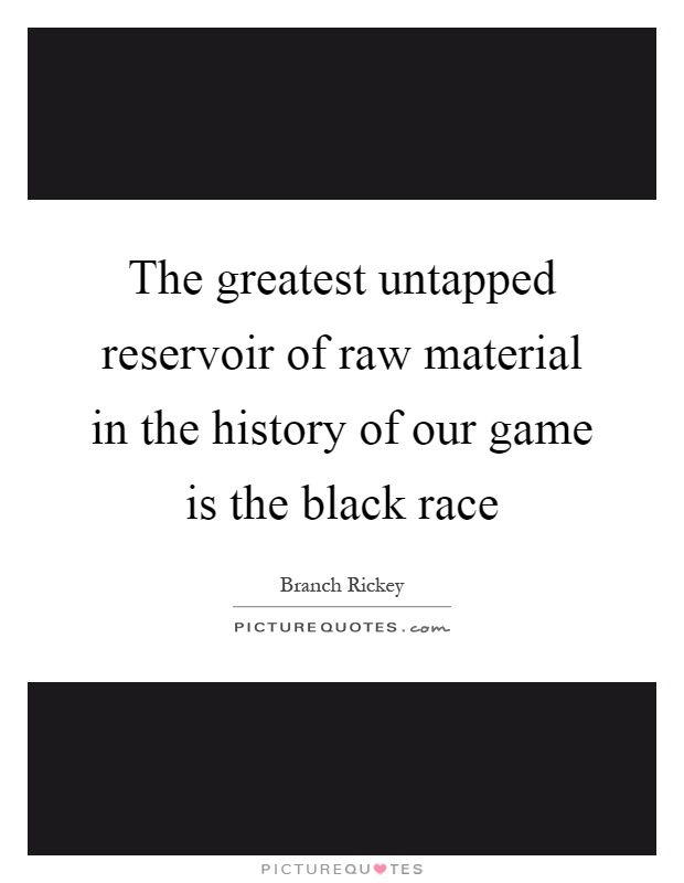 The greatest untapped reservoir of raw material in the history of our game is the black race Picture Quote #1