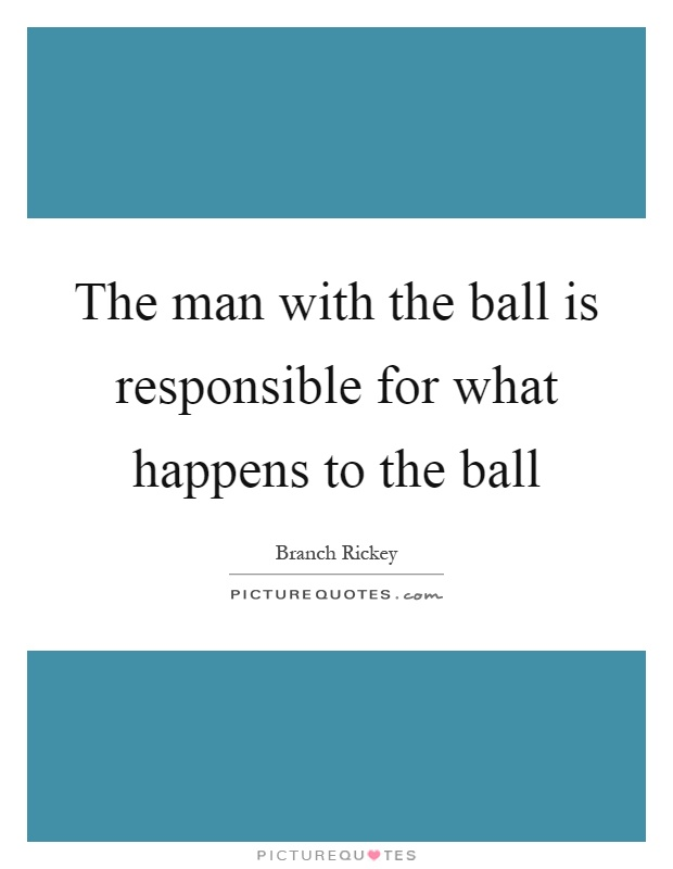 The man with the ball is responsible for what happens to the ball Picture Quote #1