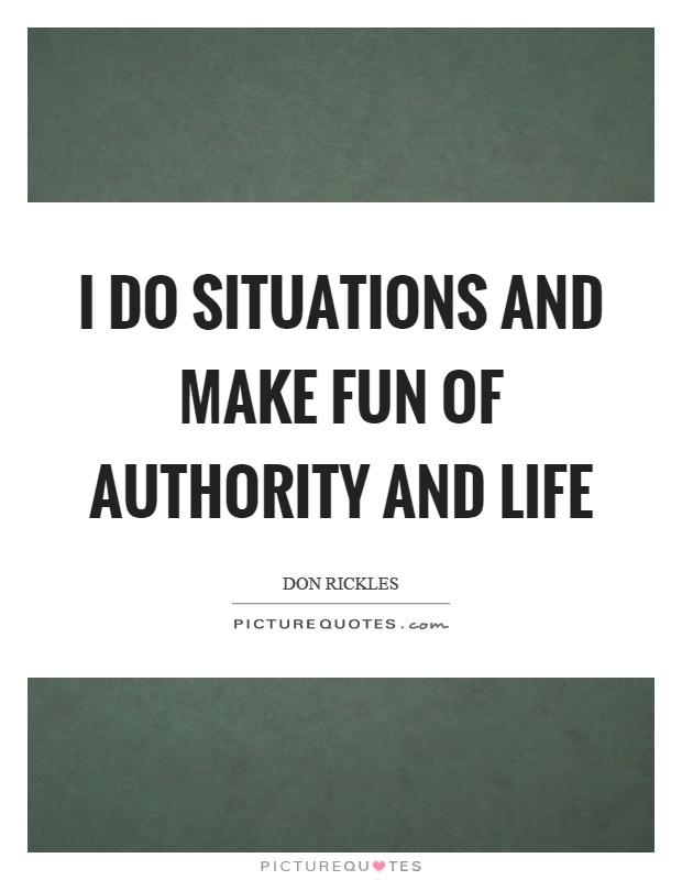 I do situations and make fun of authority and life Picture Quote #1