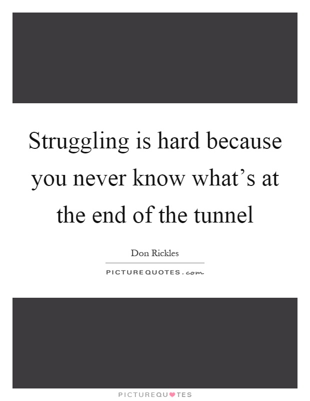 Struggling is hard because you never know what's at the end of the tunnel Picture Quote #1