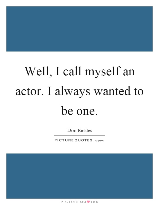 Well, I call myself an actor. I always wanted to be one Picture Quote #1