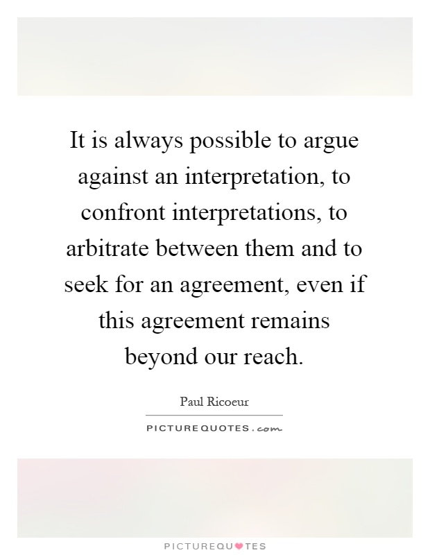 It is always possible to argue against an interpretation, to confront interpretations, to arbitrate between them and to seek for an agreement, even if this agreement remains beyond our reach Picture Quote #1