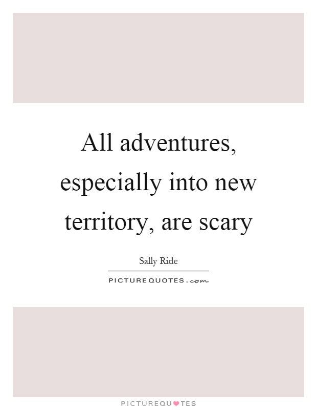 All adventures, especially into new territory, are scary Picture Quote #1