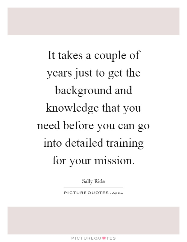 It takes a couple of years just to get the background and knowledge that you need before you can go into detailed training for your mission Picture Quote #1