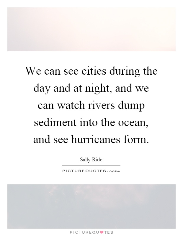 We can see cities during the day and at night, and we can watch rivers dump sediment into the ocean, and see hurricanes form Picture Quote #1