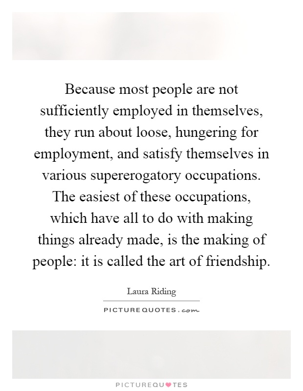 Because most people are not sufficiently employed in themselves, they run about loose, hungering for employment, and satisfy themselves in various supererogatory occupations. The easiest of these occupations, which have all to do with making things already made, is the making of people: it is called the art of friendship Picture Quote #1