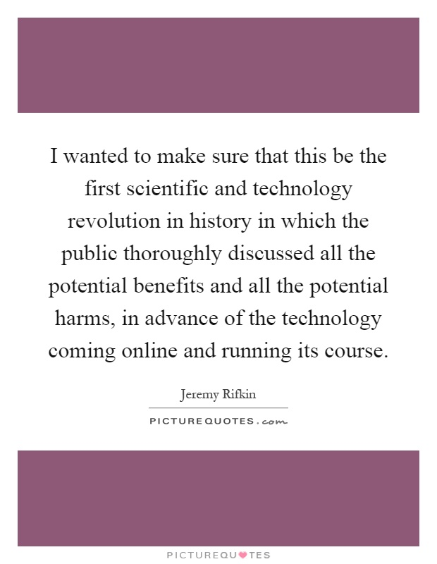 I wanted to make sure that this be the first scientific and technology revolution in history in which the public thoroughly discussed all the potential benefits and all the potential harms, in advance of the technology coming online and running its course Picture Quote #1