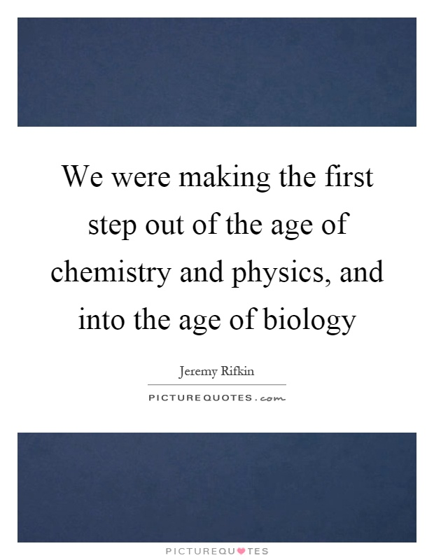 We were making the first step out of the age of chemistry and physics, and into the age of biology Picture Quote #1