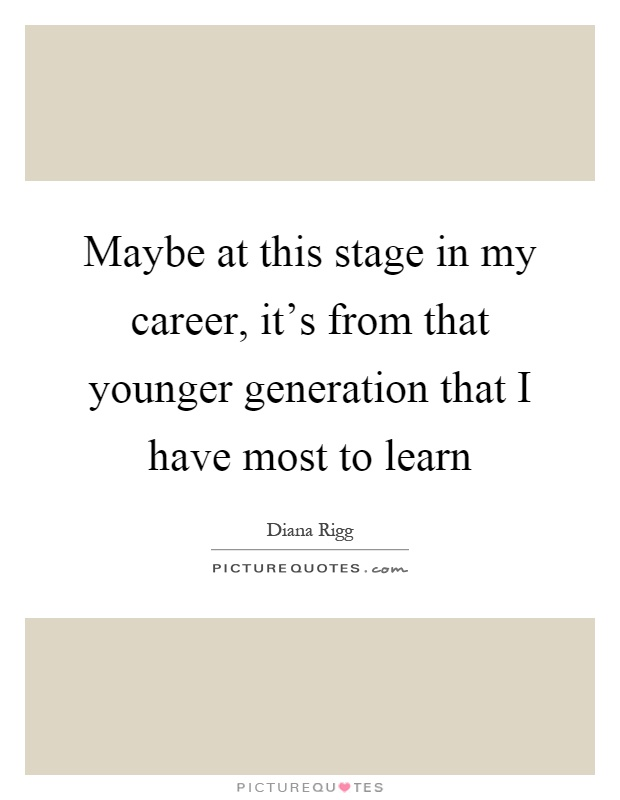 Maybe at this stage in my career, it's from that younger generation that I have most to learn Picture Quote #1