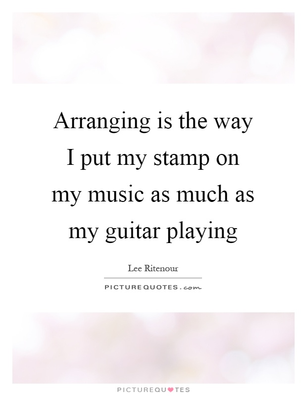Arranging is the way I put my stamp on my music as much as my guitar playing Picture Quote #1