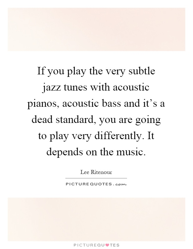 If you play the very subtle jazz tunes with acoustic pianos, acoustic bass and it's a dead standard, you are going to play very differently. It depends on the music Picture Quote #1