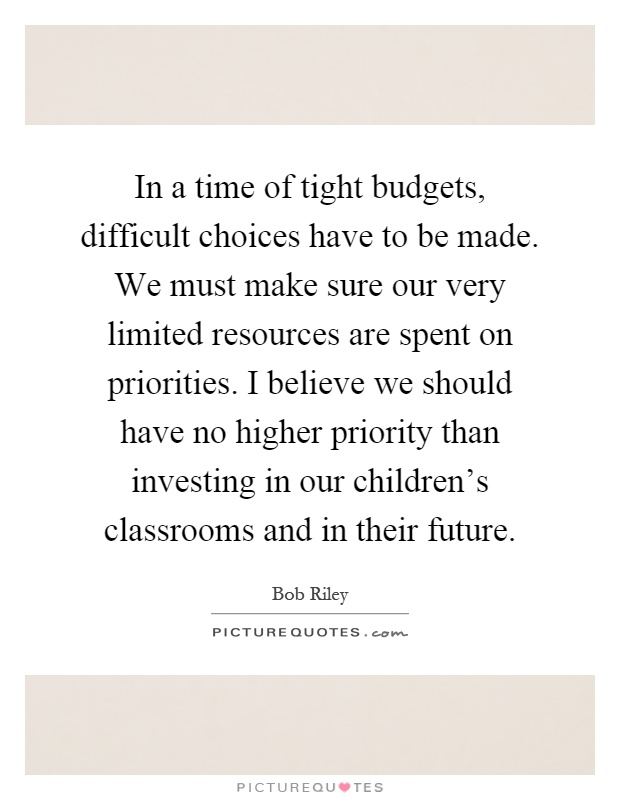 In a time of tight budgets, difficult choices have to be made. We must make sure our very limited resources are spent on priorities. I believe we should have no higher priority than investing in our children's classrooms and in their future Picture Quote #1