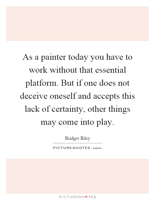 As a painter today you have to work without that essential platform. But if one does not deceive oneself and accepts this lack of certainty, other things may come into play Picture Quote #1