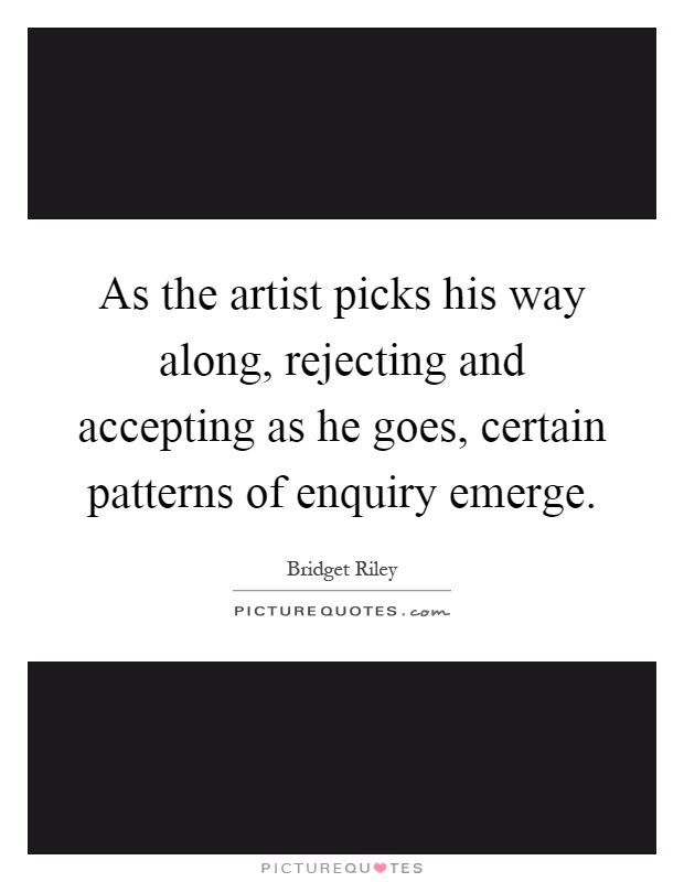 As the artist picks his way along, rejecting and accepting as he goes, certain patterns of enquiry emerge Picture Quote #1
