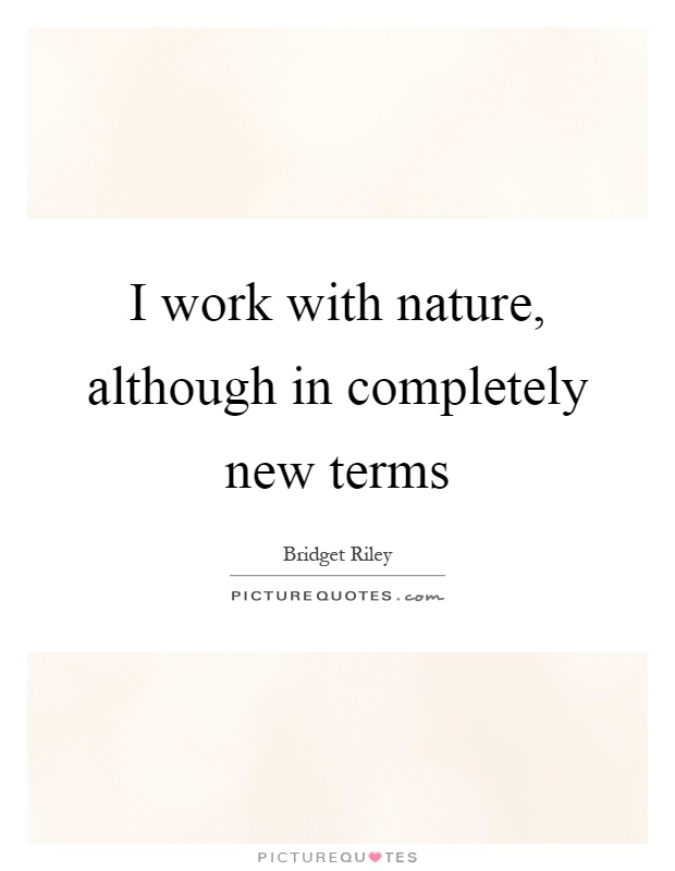 I work with nature, although in completely new terms Picture Quote #1