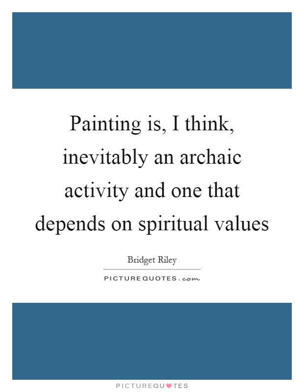 Painting is, I think, inevitably an archaic activity and one that depends on spiritual values Picture Quote #1