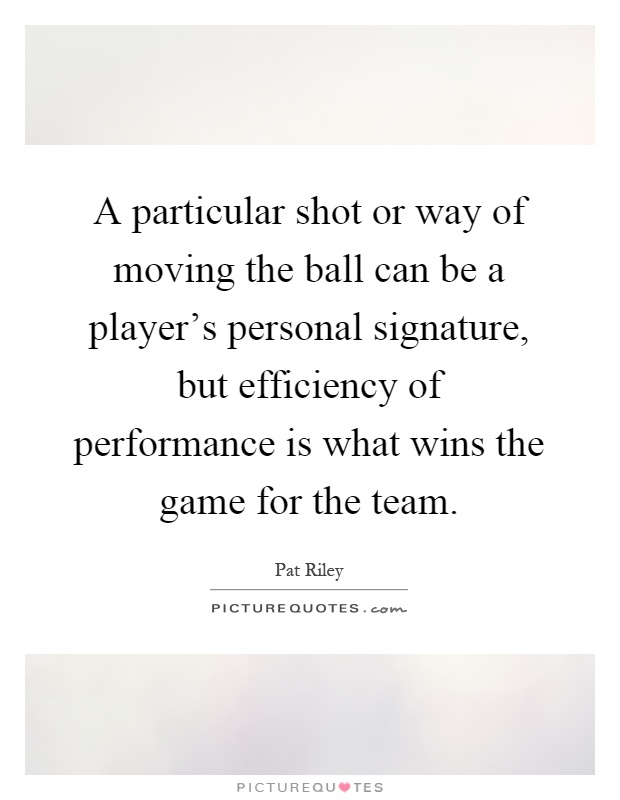 A particular shot or way of moving the ball can be a player's personal signature, but efficiency of performance is what wins the game for the team Picture Quote #1