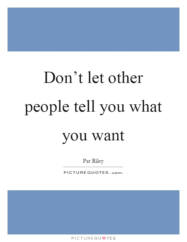 Don't let other people tell you what you want Picture Quote #1