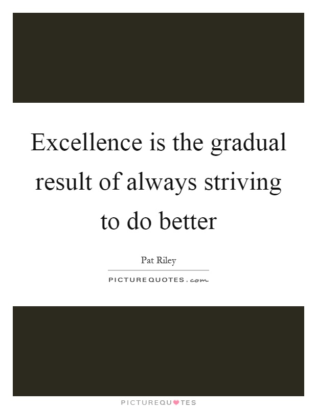 Excellence is the gradual result of always striving to do better Picture Quote #1