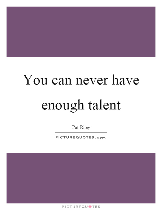 You can never have enough talent Picture Quote #1