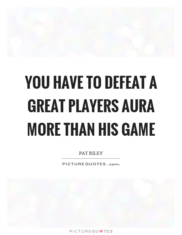 You have to defeat a great players aura more than his game Picture Quote #1