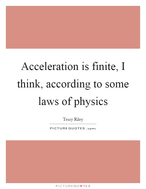 Acceleration is finite, I think, according to some laws of physics Picture Quote #1
