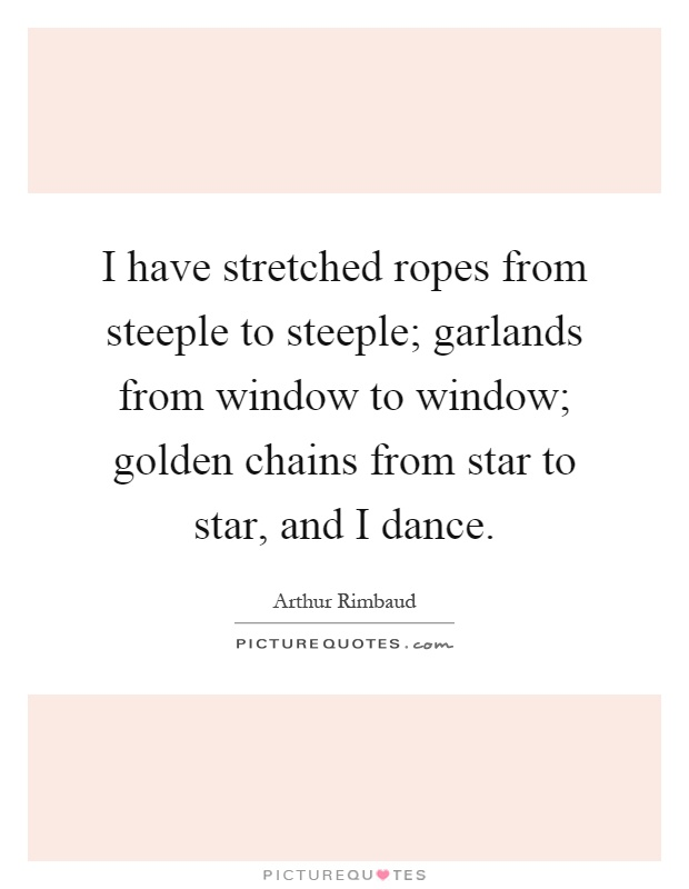 I have stretched ropes from steeple to steeple; garlands from window to window; golden chains from star to star, and I dance Picture Quote #1