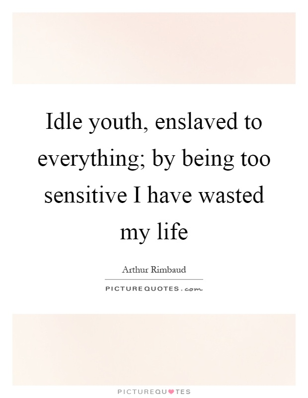 Idle youth, enslaved to everything; by being too sensitive I have wasted my life Picture Quote #1