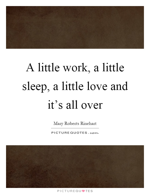 A little work, a little sleep, a little love and it's all over Picture Quote #1